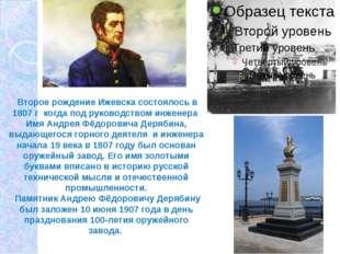 Второе рождение Ижевска состоялось в 1807 г когда под руководством инженера