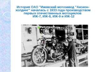 "История ОАО ""Ижевский мотозавод ""Аксион-холдинг"" началась с 1933 года произво"