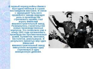В первый период войны Ижевск был единственным в стране поставщиком винтовок.