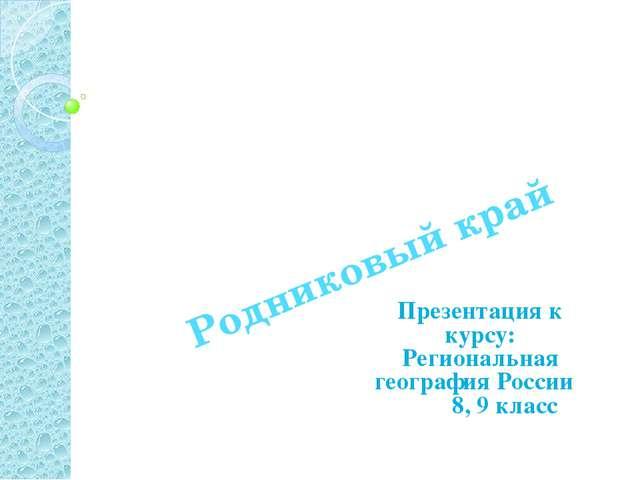 Родниковый край Презентация к курсу: Региональная география России 8, 9 класс