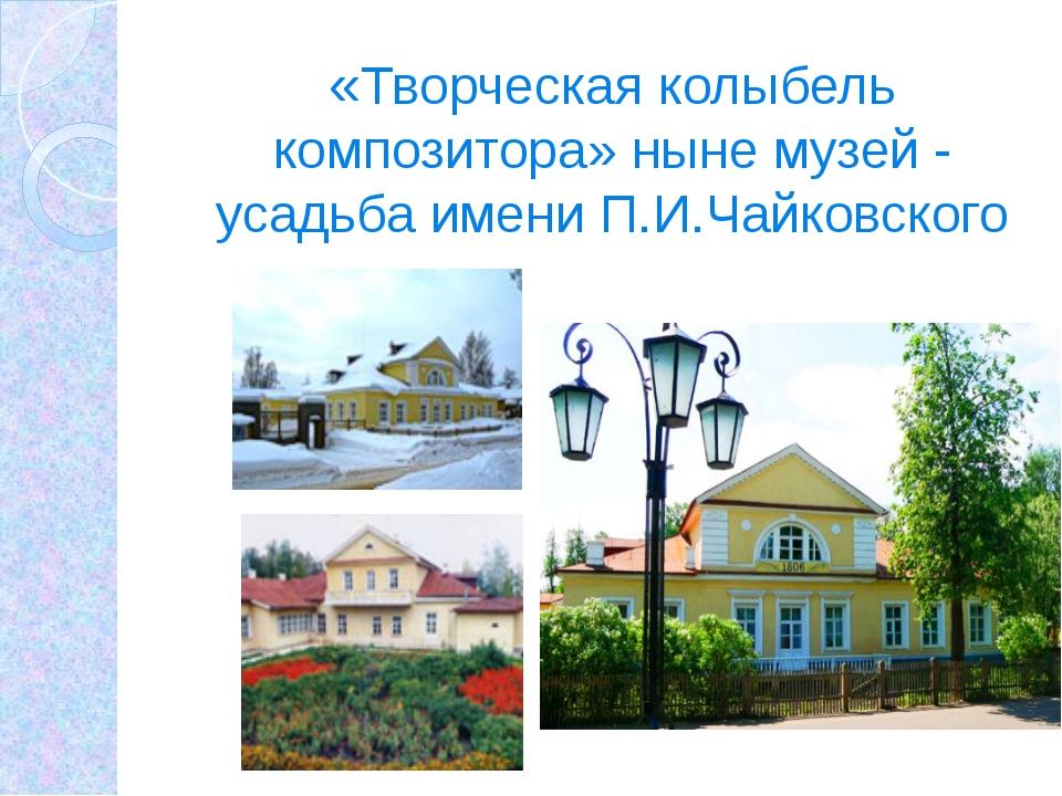 «Творческая колыбель композитора» ныне музей - усадьба имени П.И.Чайковского