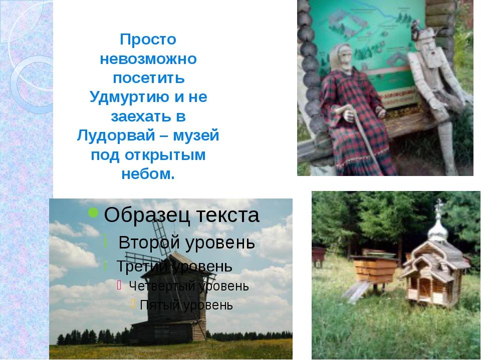 Просто невозможно посетить Удмуртию и не заехать в Лудорвай – музей под откр...