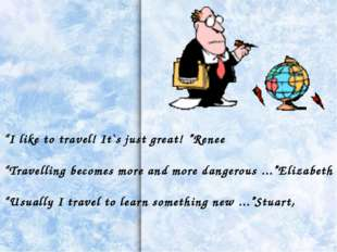 """""""I like to travel! It`s just great! """"Renee """"Travelling becomes more and more"""
