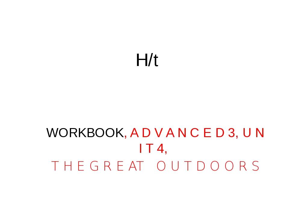 H/t WORKBOOK, A D V A N C E D 3, U N I T 4, T H E G R E AT O U T D O O R S