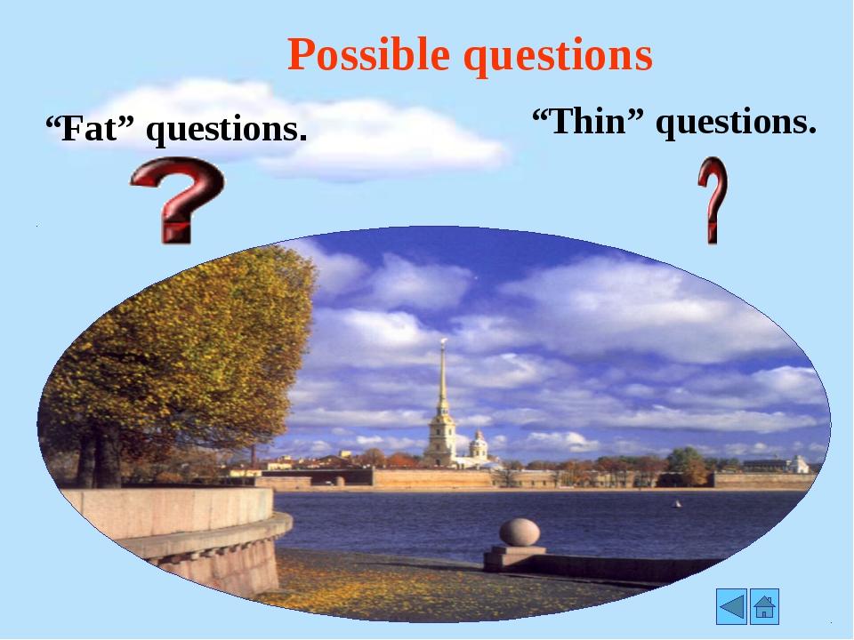 "Possible questions ""Fat"" questions. ""Thin"" questions."