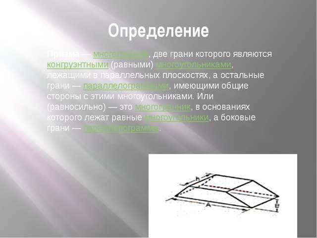 Призма— многогранник, две грани которого являются конгруэнтными (равными) мн...