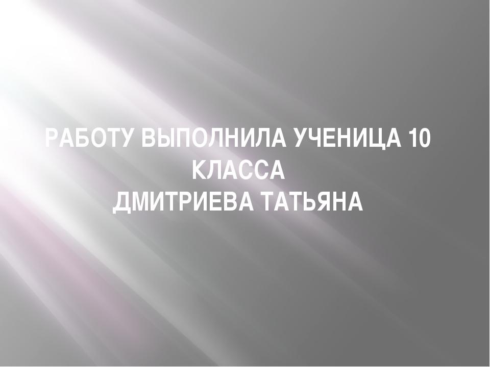 РАБОТУ ВЫПОЛНИЛА УЧЕНИЦА 10 КЛАССА ДМИТРИЕВА ТАТЬЯНА