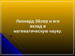Леонард Эйлер и его вклад в математическую науку.