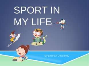 SPORT IN MY LIFE By Balzhan Dihankyzy