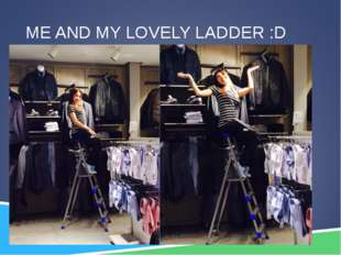 ME AND MY LOVELY LADDER :D