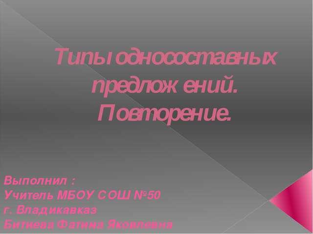 Типы односоставных предложений. Повторение. Выполнил : Учитель МБОУ СОШ №50 г...