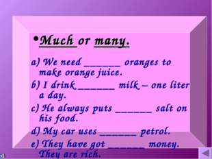 Much or many. a) We need ______ oranges to make orange juice. b) I drink ____
