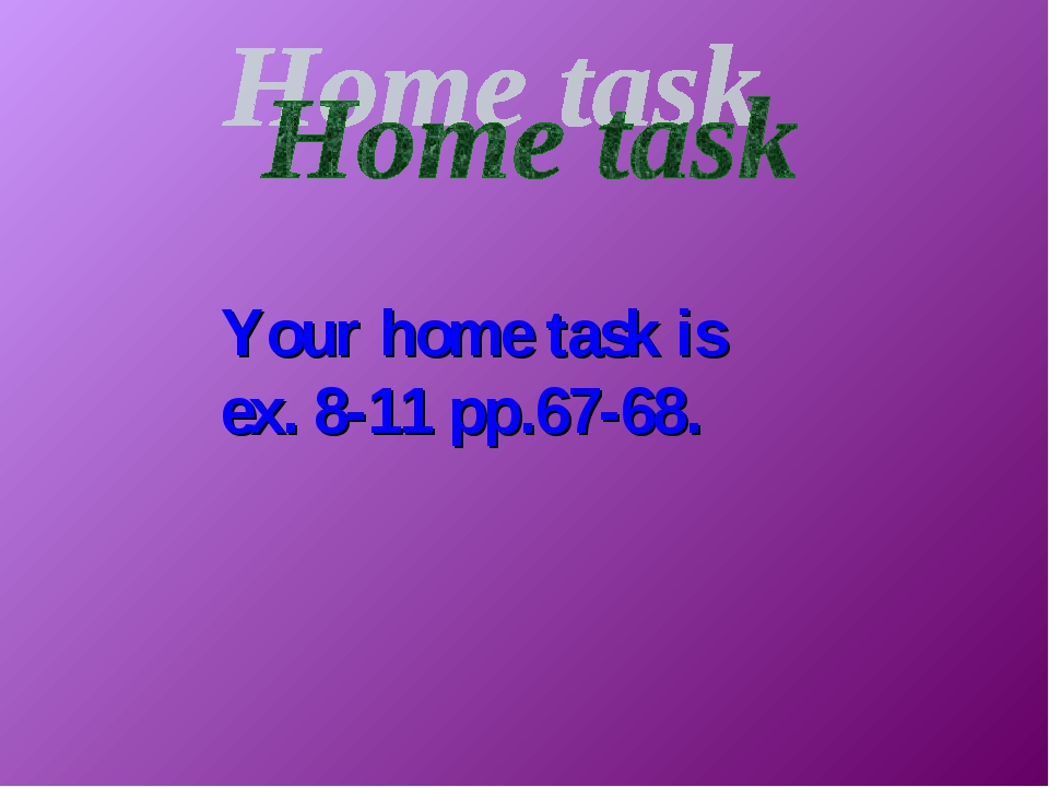 Your home task is ex. 8-11 pp.67-68.