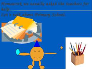 Homework we usually asked the teachers for help. Let's talk about Primary Sch
