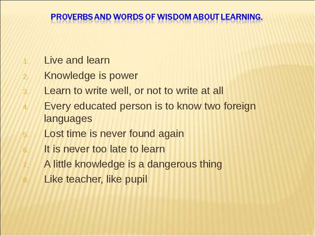 Live and learn Knowledge is power Learn to write well, or not to write at all...