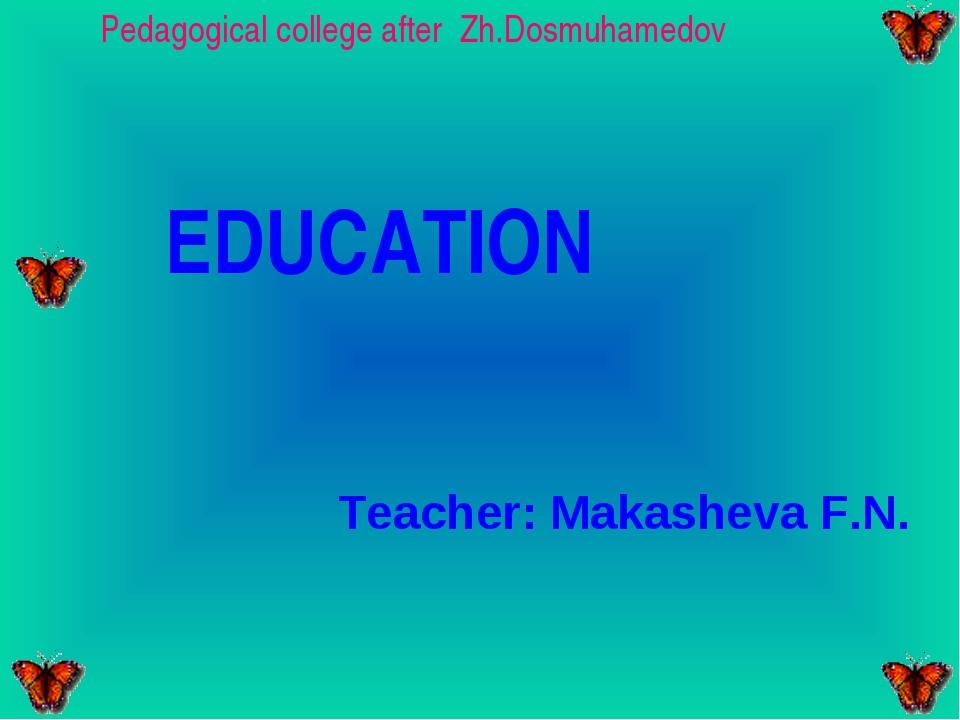 Pedagogical college after Zh.Dosmuhamedov EDUCATION Teacher: Makasheva F.N.