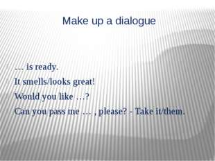 Make up a dialogue … is ready. It smells/looks great! Would you like …? Can y