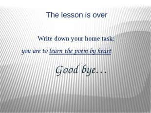 The lesson is over Good bye… Write down your home task: you are to learn the