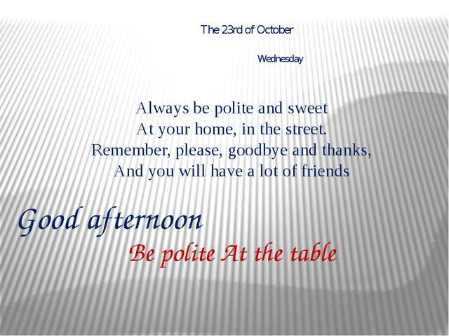 Be polite At the table Good afternoon The 23rd of October Wednesday Always be...