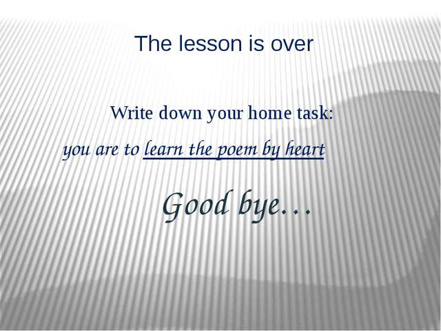 The lesson is over Good bye… Write down your home task: you are to learn the...