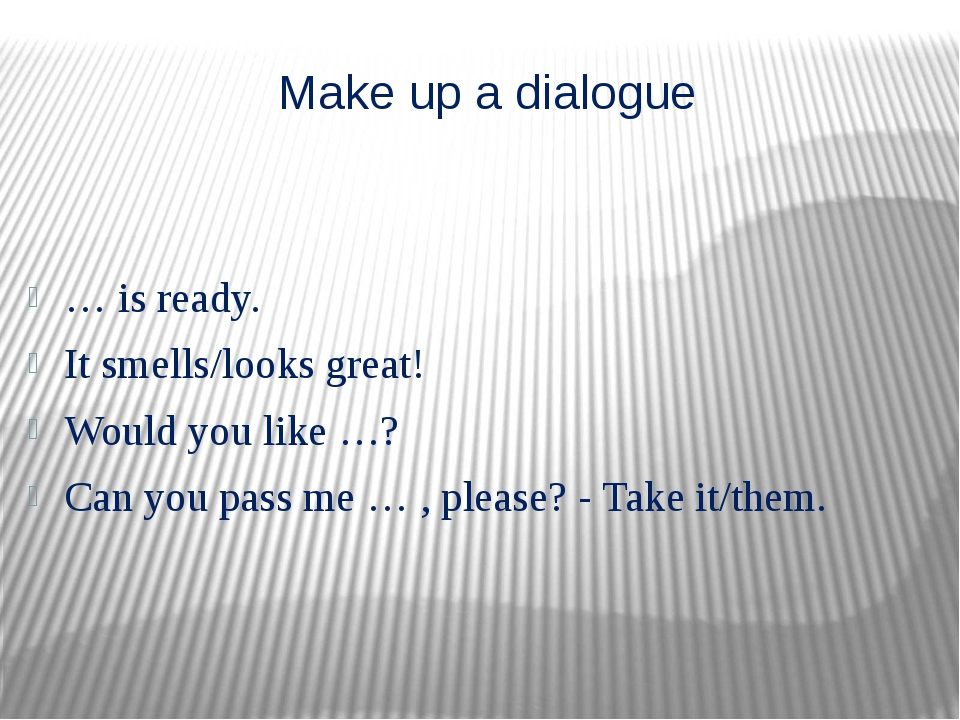 Make up a dialogue … is ready. It smells/looks great! Would you like …? Can y...