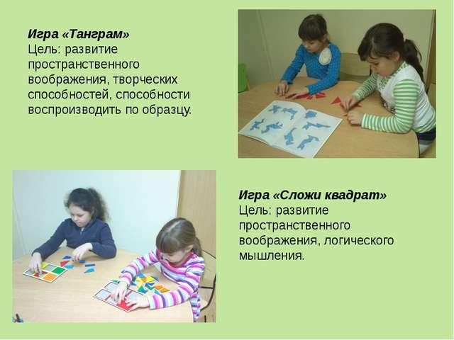 Игра «Танграм» Цель: развитие пространственного воображения, творческих спосо...