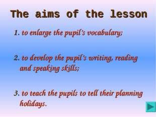 The aims of the lesson 1. to enlarge the pupil's vocabulary; 2. to develop th