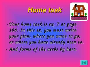 Home task -	Your home task is ex. 7 at page 108. In this ex. you must write y