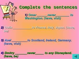 Complete the sentences 1) Omar ______never________ to Washington. (hav