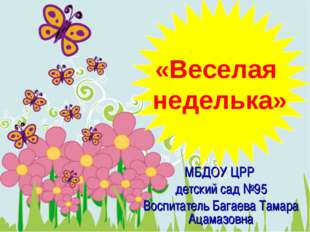 «Веселая неделька» МБДОУ ЦРР детский сад №95 Воспитатель Багаева Тамара Ацама