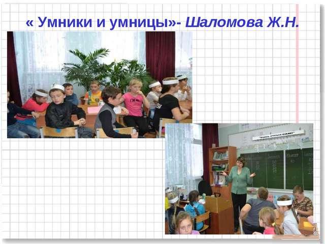« Умники и умницы»- Шаломова Ж.Н.