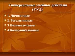 Универсальные учебные действия (УУД) 1. Личностные 2. Регулятивные 3.Познават