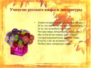 Учителю русского языка и литературы Хотим сегодня благодарность вам сказать,