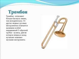 Тромбон Тромбон - исполняет больше басовую линию, чем мелодическую. От других