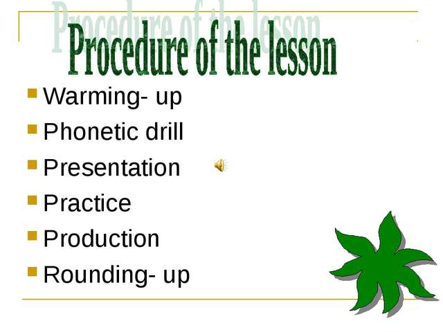Warming- up Phonetic drill Presentation Practice Production Rounding- up