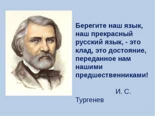 Берегите наш язык, наш прекрасный русский язык, - это клад, это достояние, пе