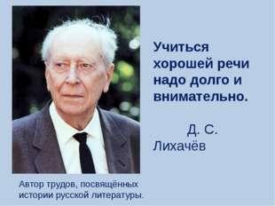 Автор трудов, посвящённых истории русской литературы. Учиться хорошей речи на