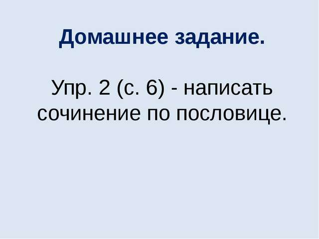 Домашнее задание. Упр. 2 (с. 6) - написать сочинение по пословице.