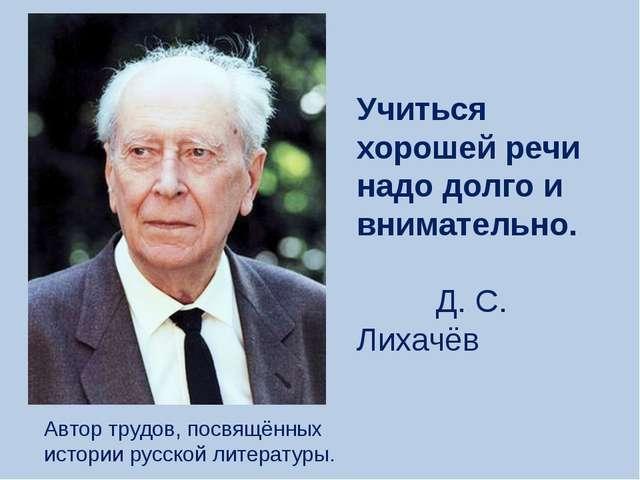 Автор трудов, посвящённых истории русской литературы. Учиться хорошей речи на...