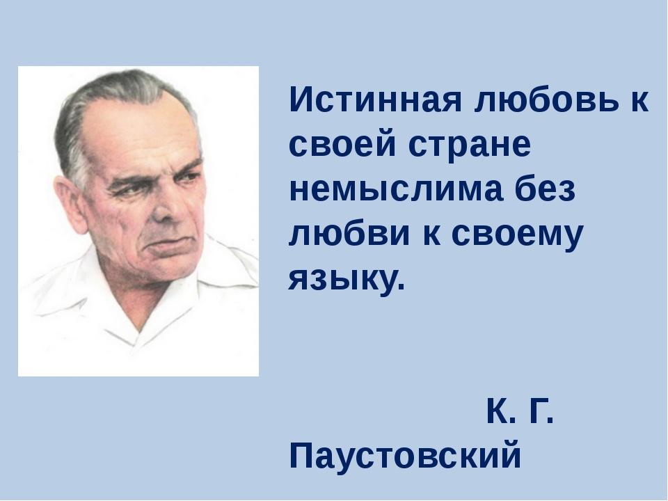 Истинная любовь к своей стране немыслима без любви к своему языку. К. Г. Паус...