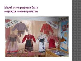 Музей этнографии и быта (одежда коми-пермяков)