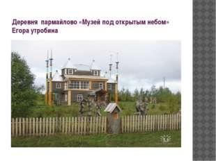Деревня пармайлово «Музей под открытым небом» Егора утробина