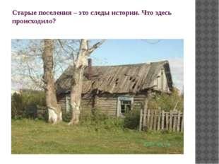 Старые поселения – это следы истории. Что здесь происходило?
