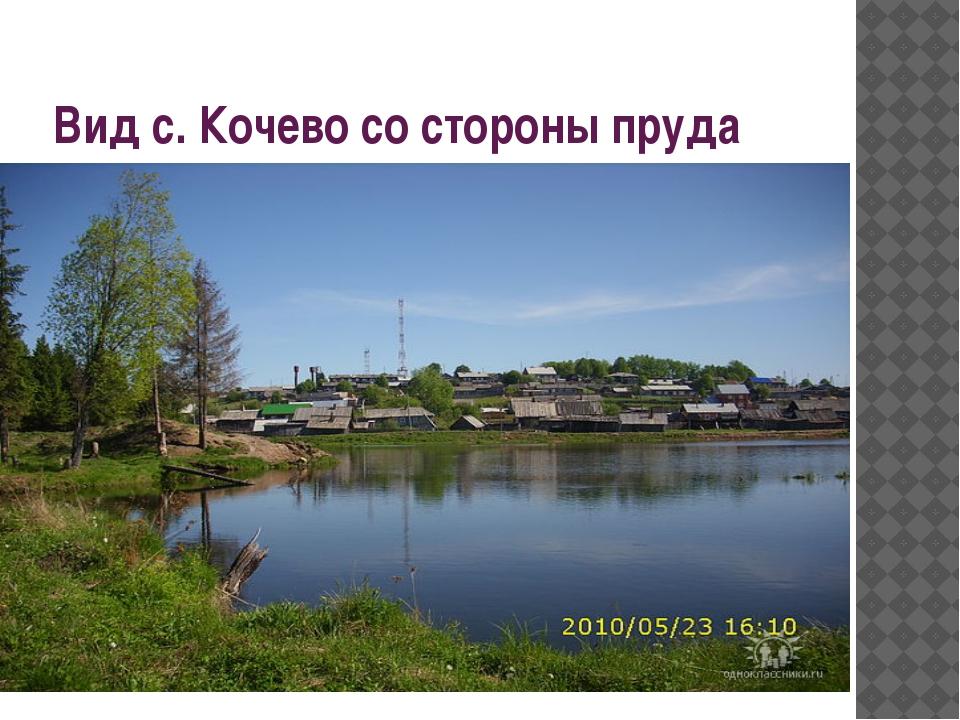 Вид с. Кочево со стороны пруда Кочево со стороны пруда стороны пруда