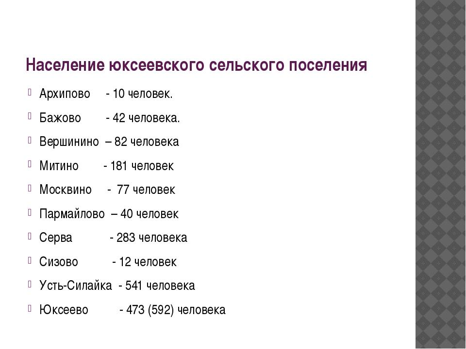 Население юксеевского сельского поселения Архипово - 10 человек. Бажово - 42...