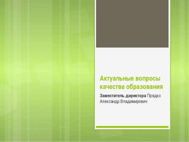 Актуальные вопросы качества образования Заместитель директора Прядко Александ...