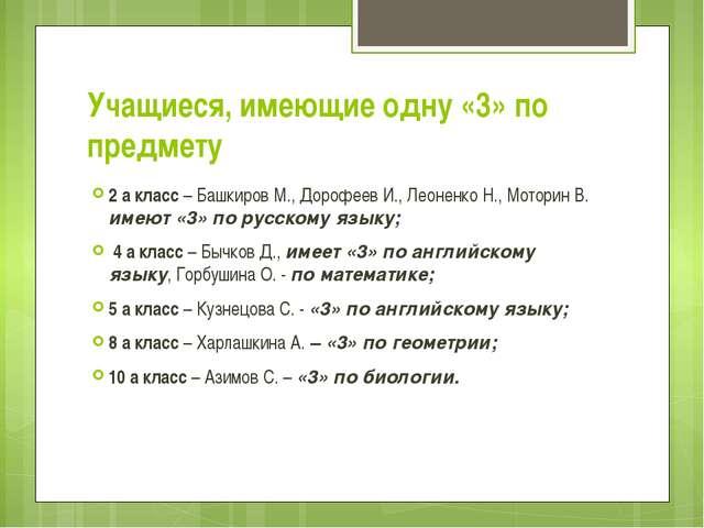 Учащиеся, имеющие одну «3» по предмету 2 а класс – Башкиров М., Дорофеев И.,...