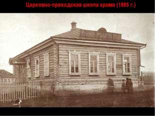 Церковно-приходская школа храма (1885 г.)
