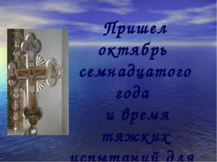 Пришел октябрь семнадцатого года и время тяжких испытаний для веры русского н