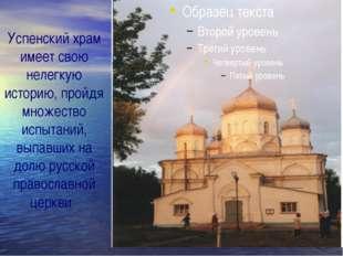Успенский храм имеет свою нелегкую историю, пройдя множество испытаний, выпав